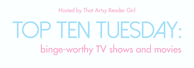 Top Ten Tuesday: Binge-worthy TV Shows and Movies (get your
